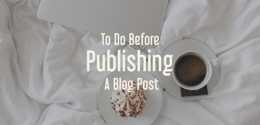 10 The Most Important Things To Do Before Publishing A Blog Post